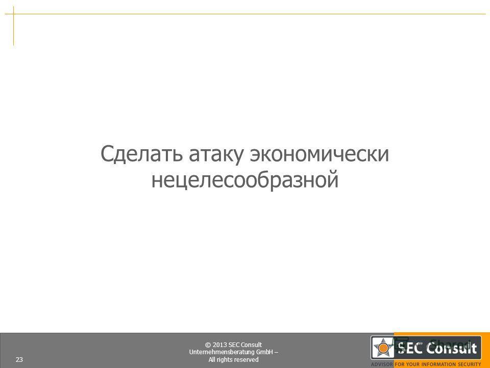 © 2013 SEC Consult Unternehmensberatung GmbH – All rights reserved Сделать атаку экономически нецелесообразной 23