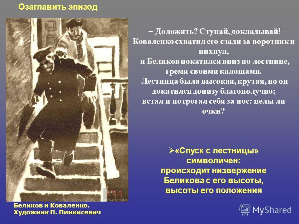 – Доложить? Ступай, докладывай! Коваленко схватил его сзади за воротник и пихнул, и Беликов покатился вниз по лестнице, гремя своими калошами. Лестница была высокая, крутая, но он докатился донизу благополучно; встал и потрогал себя за нос: целы ли о