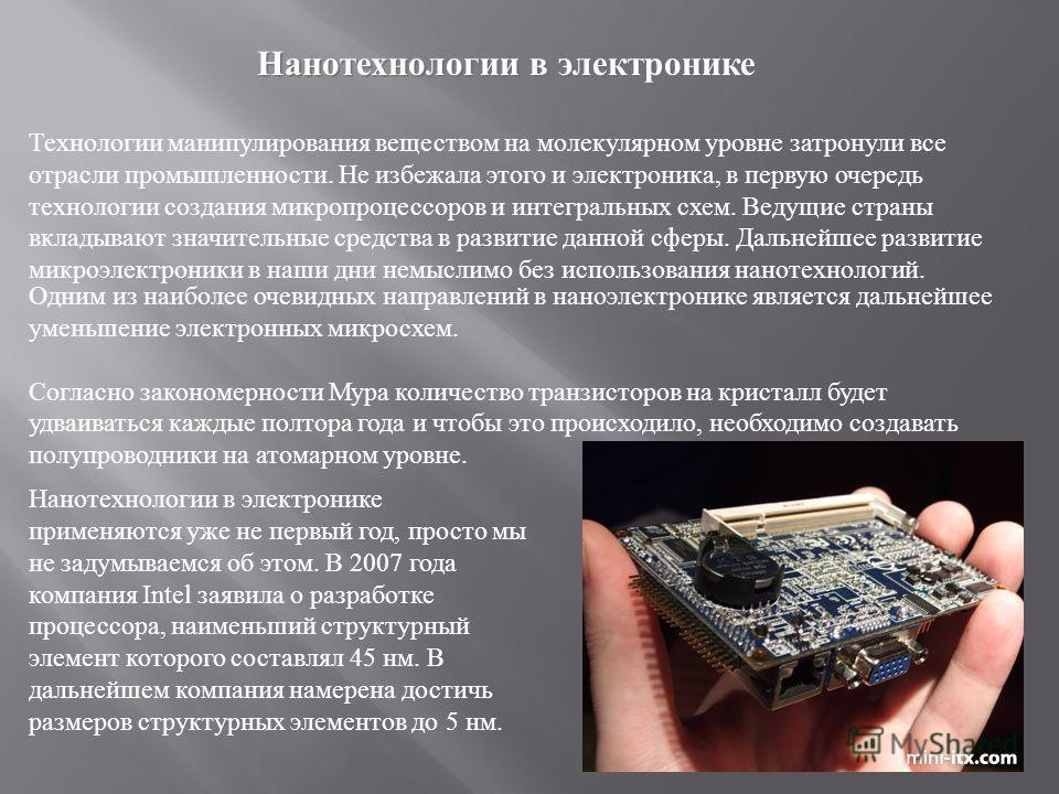 Нанотехнологии в электронике Нанотехнологии в электронике Технологии манипулирования веществом на молекулярном уровне затронули все отрасли промышленности. Не избежала этого и электроника, в первую очередь технологии создания микропроцессоров и интег