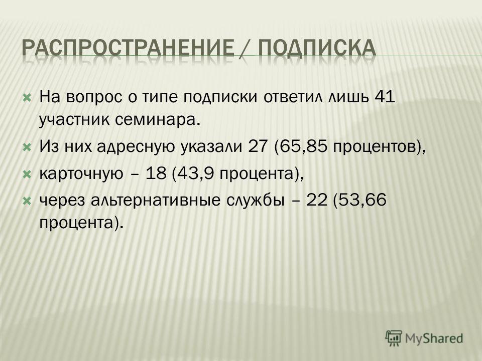 На вопрос о типе подписки ответил лишь 41 участник семинара. Из них адресную указали 27 (65,85 процентов), карточную – 18 (43,9 процента), через альтернативные службы – 22 (53,66 процента).