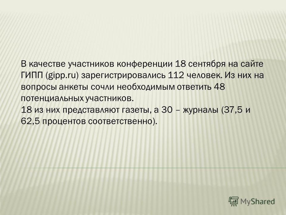 В качестве участников конференции 18 сентября на сайте ГИПП (gipp.ru) зарегистрировались 112 человек. Из них на вопросы анкеты сочли необходимым ответить 48 потенциальных участников. 18 из них представляют газеты, а 30 – журналы (37,5 и 62,5 проценто