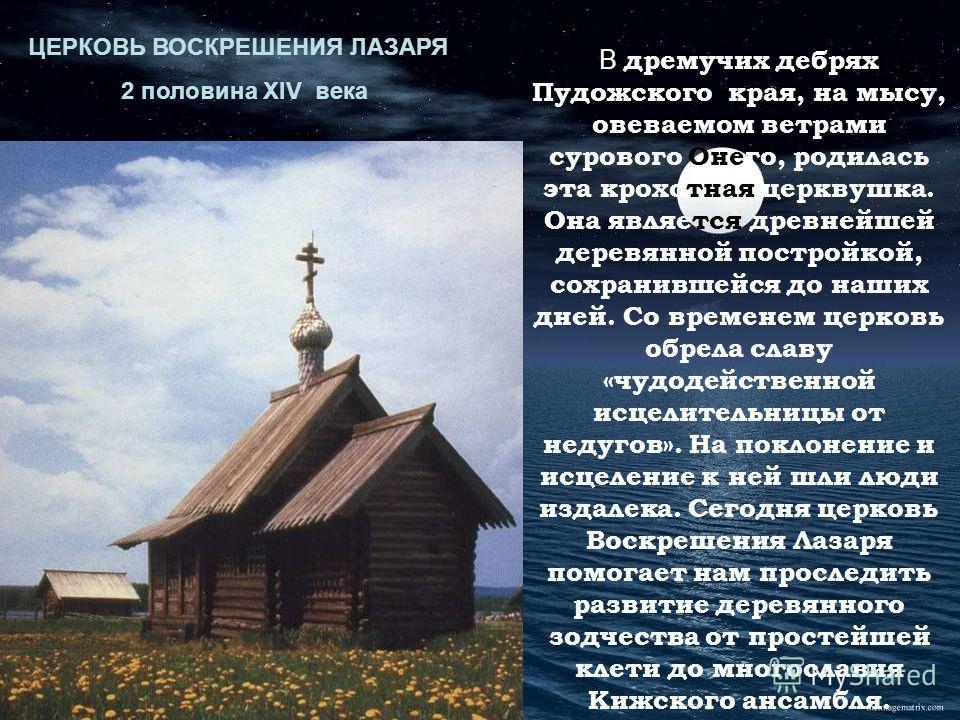 В дремучих дебрях Пудожского края, на мысу, овеваемом ветрами сурового Онего, родилась эта крохотная церквушка. Она является древнейшей деревянной постройкой, сохранившейся до наших дней. Со временем церковь обрела славу «чудодейственной исцелительни