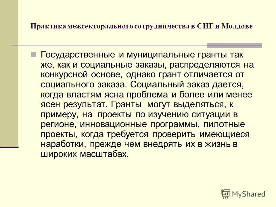 Практика межсекторального сотрудничества в СНГ и Молдове Государственные и муниципальные гранты так же, как и социальные заказы, распределяются на конкурсной основе, однако грант отличается от социального заказа. Социальный заказ дается, когда властя