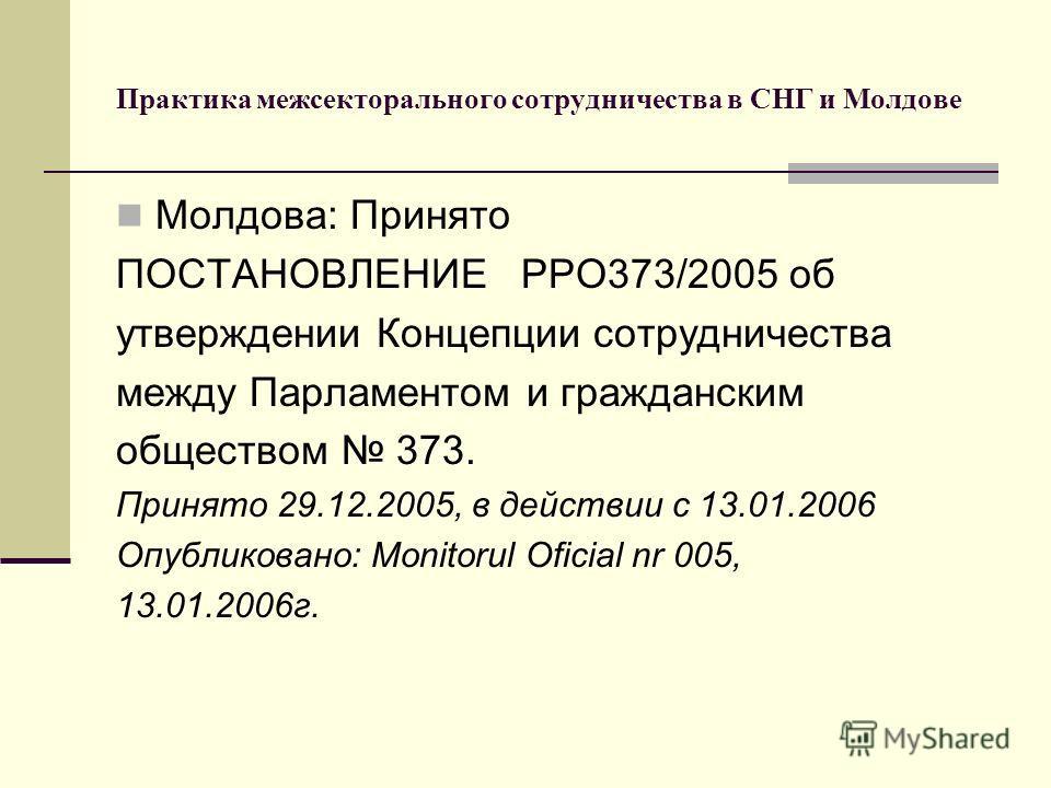 Практика межсекторального сотрудничества в СНГ и Молдове Молдова: Принято ПОСТАНОВЛЕНИЕ PPO373/2005 об утверждении Концепции сотрудничества между Парламентом и гражданским обществом 373. Принято 29.12.2005, в действии с 13.01.2006 Опубликовано: Monit