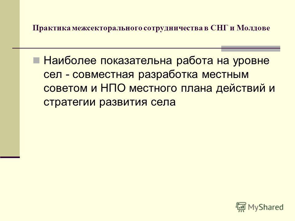 Практика межсекторального сотрудничества в СНГ и Молдове Наиболее показательна работа на уровне сел - совместная разработка местным советом и НПО местного плана действий и стратегии развития села