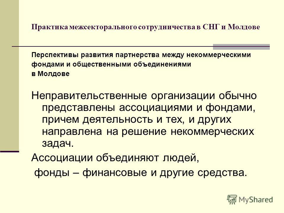 Практика межсекторального сотрудничества в СНГ и Молдове Перспективы развития партнерства между некоммерческими фондами и общественными объединениями в Молдове Неправительственные организации обычно представлены ассоциациями и фондами, причем деятель