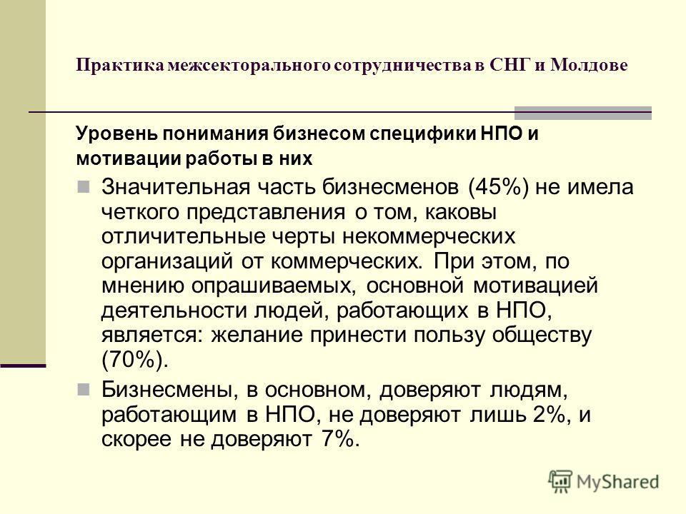 Практика межсекторального сотрудничества в СНГ и Молдове Уровень понимания бизнесом специфики НПО и мотивации работы в них Значительная часть бизнесменов (45%) не имела четкого представления о том, каковы отличительные черты некоммерческих организаци