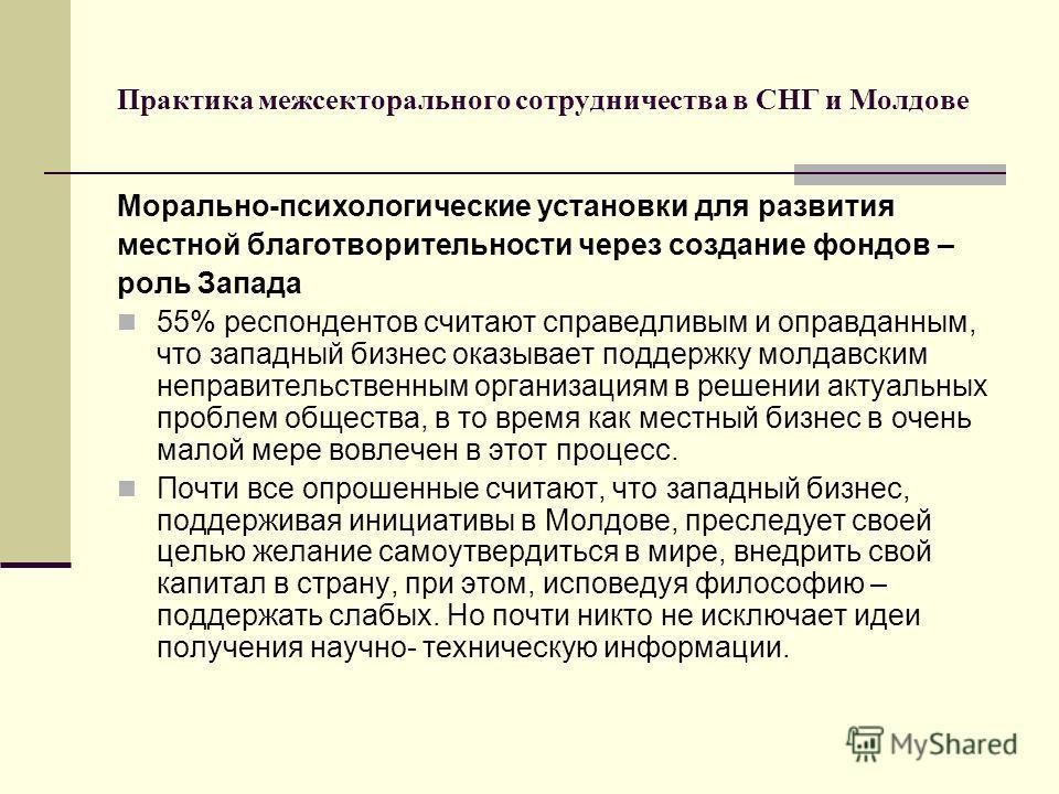 Практика межсекторального сотрудничества в СНГ и Молдове Морально-психологические установки для развития местной благотворительности через создание фондов – роль Запада 55% респондентов считают справедливым и оправданным, что западный бизнес оказывае