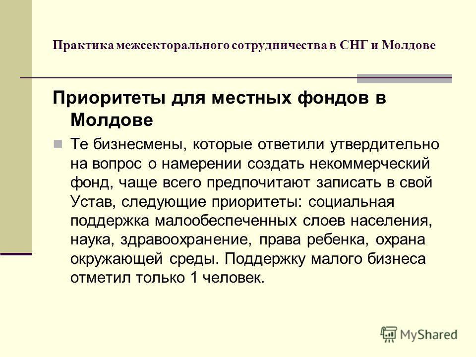 Практика межсекторального сотрудничества в СНГ и Молдове Приоритеты для местных фондов в Молдове Те бизнесмены, которые ответили утвердительно на вопрос о намерении создать некоммерческий фонд, чаще всего предпочитают записать в свой Устав, следующие