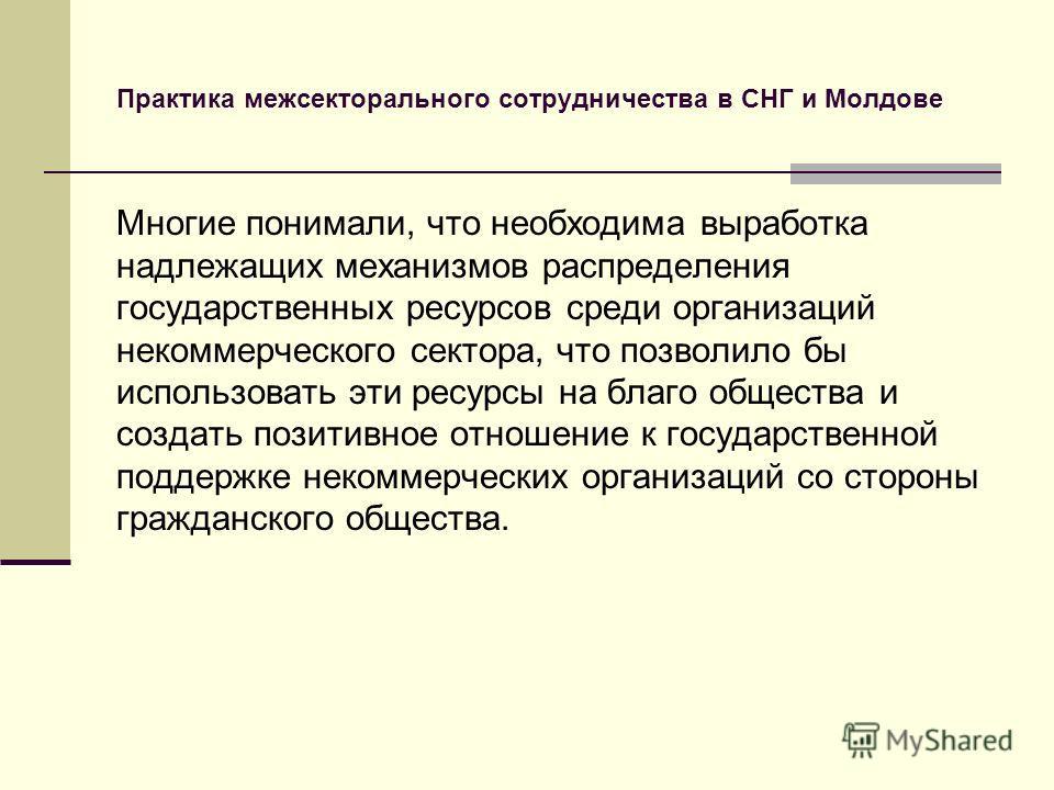 Практика межсекторального сотрудничества в СНГ и Молдове Многие понимали, что необходима выработка надлежащих механизмов распределения государственных ресурсов среди организаций некоммерческого сектора, что позволило бы использовать эти ресурсы на бл