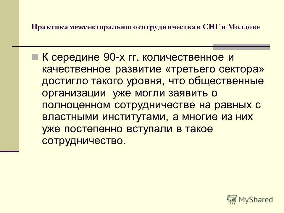 Практика межсекторального сотрудничества в СНГ и Молдове К середине 90-х гг. количественное и качественное развитие «третьего сектора» достигло такого уровня, что общественные организации уже могли заявить о полноценном сотрудничестве на равных с вла