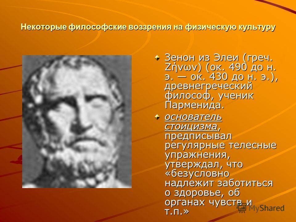 Некоторые философские воззрения на физическую культуру Зенон из Элеи (греч. Ζήνων) (ок. 490 до н. э. ок. 430 до н. э.), древнегреческий философ, ученик Парменида. основатель стоицизма, предписывал регулярные телесные упражнения, утверждал, что «безус