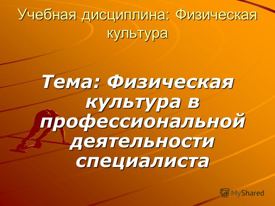 Учебная дисциплина: Физическая культура Тема: Физическая культура в профессиональной деятельности специалиста