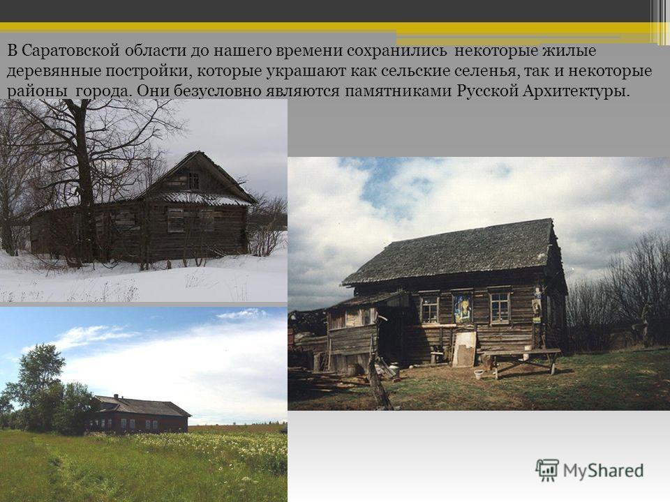 В Саратовской области до нашего времени сохранились некоторые жилые деревянные постройки, которые украшают как сельские селенья, так и некоторые районы города. Они безусловно являются памятниками Русской Архитектуры.