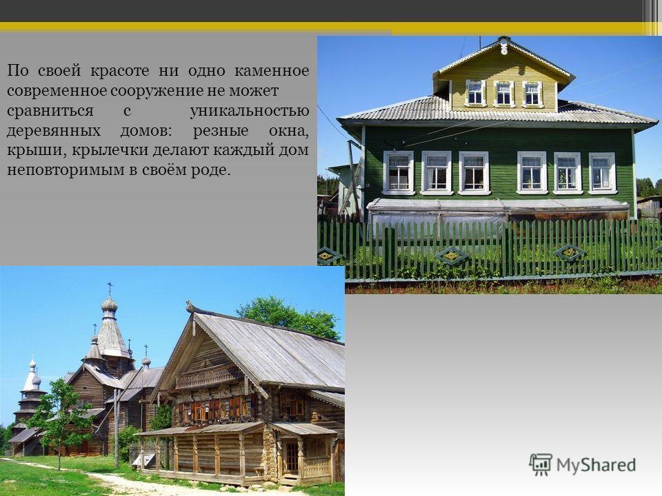 По своей красоте ни одно каменное современное сооружение не может сравниться с уникальностью деревянных домов: резные окна, крыши, крылечки делают каждый дом неповторимым в своём роде.