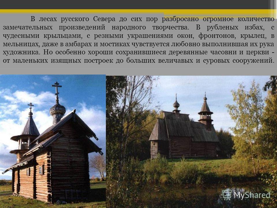 В лесах русского Севера до сих пор разбросано огромное количество замечательных произведений народного творчества. В рубленых избах, с чудесными крыльцами, с резными украшениями окон, фронтонов, крылец, в мельницах, даже в амбарах и мостиках чувствуе