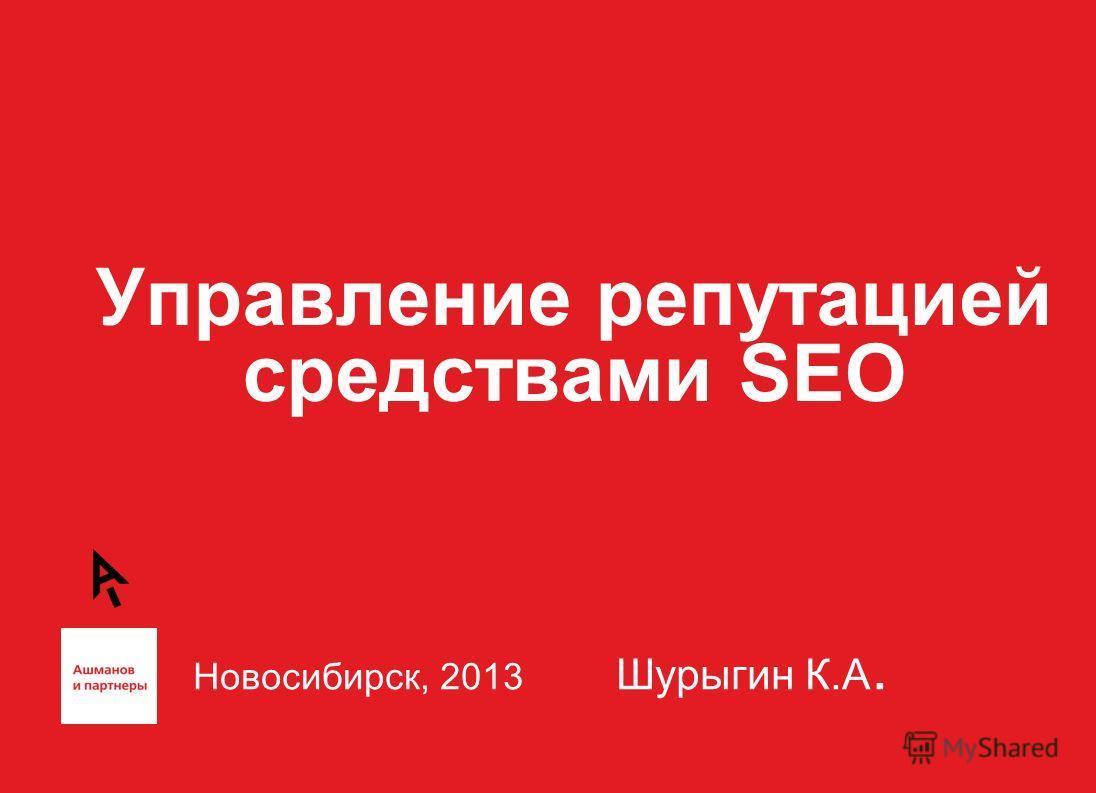 Управление репутацией средствами SEO Новосибирск, 2013 Шурыгин К.А.