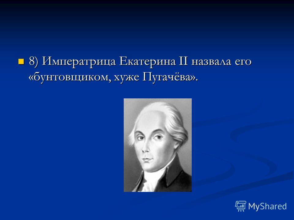 8) Императрица Екатерина II назвала его «бунтовщиком, хуже Пугачёва». 8) Императрица Екатерина II назвала его «бунтовщиком, хуже Пугачёва».