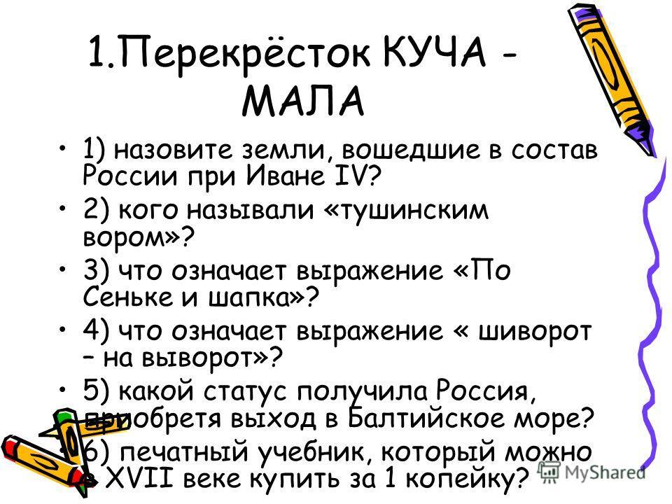 1.Перекрёсток КУЧА - МАЛА 1) назовите земли, вошедшие в состав России при Иване IV? 2) кого называли «тушинским вором»? 3) что означает выражение «По Сеньке и шапка»? 4) что означает выражение « шиворот – на выворот»? 5) какой статус получила Россия,