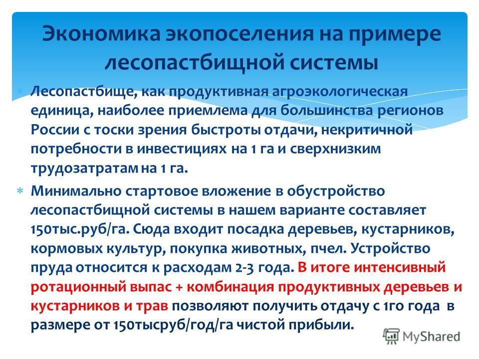 Лесопастбище, как продуктивная агроэкологическая единица, наиболее приемлема для большинства регионов России с тоски зрения быстроты отдачи, некритичной потребности в инвестициях на 1 га и сверхнизким трудозатратам на 1 га. Минимально стартовое вложе