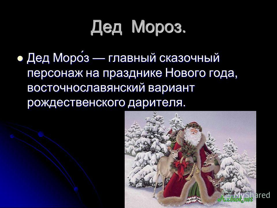 Дед Мороз. Дед Моро́з главный сказочный персонаж на празднике Нового года, восточнославянский вариант рождественского дарителя. Дед Моро́з главный сказочный персонаж на празднике Нового года, восточнославянский вариант рождественского дарителя.