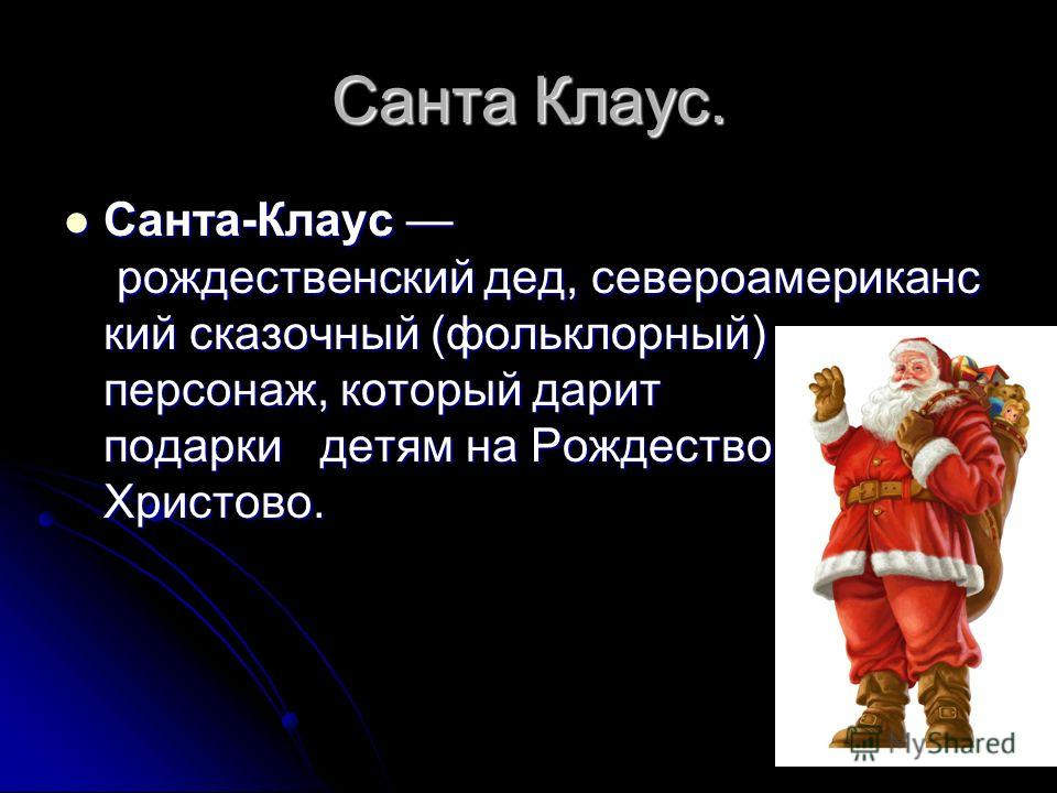Санта Клаус. Санта-Клаус рождественский дед, североамериканс кий сказочный (фольклорный) персонаж, который дарит подарки детям на Рождество Христово. Санта-Клаус рождественский дед, североамериканс кий сказочный (фольклорный) персонаж, который дарит