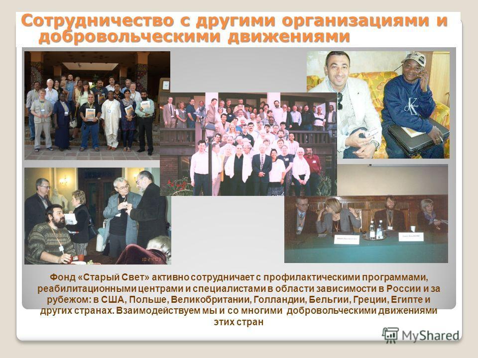 Сотрудничество с другими организациями и добровольческими движениями Фонд «Старый Свет» активно сотрудничает с профилактическими программами, реабилитационными центрами и специалистами в области зависимости в России и за рубежом: в США, Польше, Велик