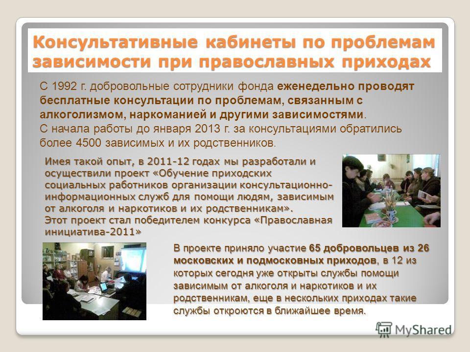 Консультативные кабинеты по проблемам зависимости при православных приходах Имея такой опыт, в 2011-12 годах мы разработали и осуществили проект «Обучение приходских социальных работников организации консультационно- информационных служб для помощи л