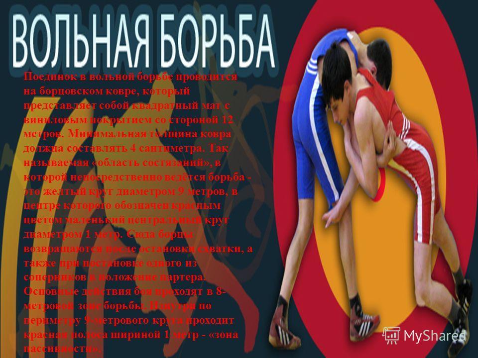 Поединок в вольной борьбе проводится на борцовском ковре, который представляет собой квадратный мат с виниловым покрытием со стороной 12 метров. Минимальная толщина ковра должна составлять 4 сантиметра. Так называемая « область состязаний », в которо