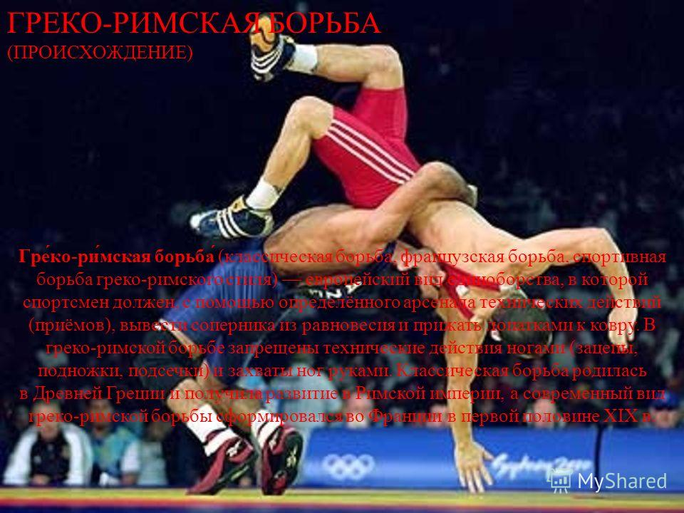Греко - римская борьба ( классическая борьба, французская борьба, спортивная борьба греко - римского стиля ) европейский вид единоборства, в которой спортсмен должен, с помощью определённого арсенала технических действий ( приёмов ), вывести соперник