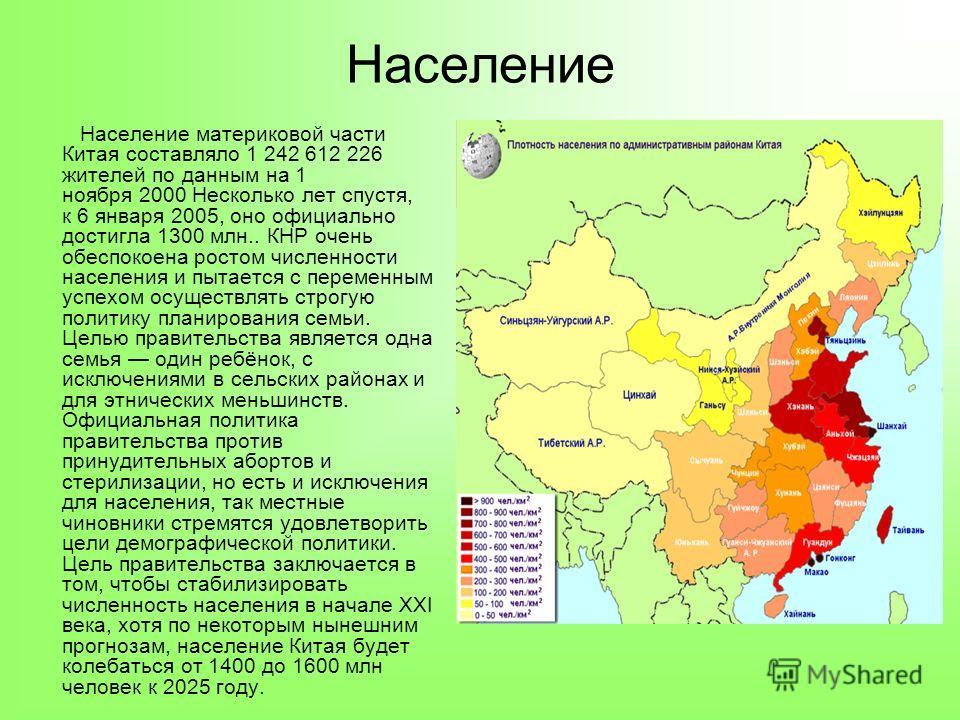 Население Население материковой части Китая составляло 1 242 612 226 жителей по данным на 1 ноября 2000 Несколько лет спустя, к 6 января 2005, оно официально достигла 1300 млн.. КНР очень обеспокоена ростом численности населения и пытается с переменн
