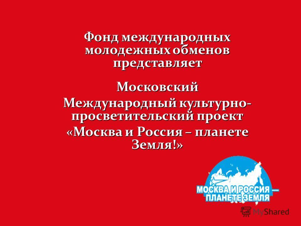 Фонд международных молодежных обменов представляет Московский Международный культурно- просветительский проект «Москва и Россия – планете Земля!»