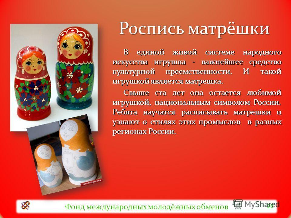 Роспись матрёшки В единой живой системе народного искусства игрушка - важнейшее средство культурной преемственности. И такой игрушкой является матрешка. Свыше ста лет она остается любимой игрушкой, национальным символом России. Ребята научатся распис
