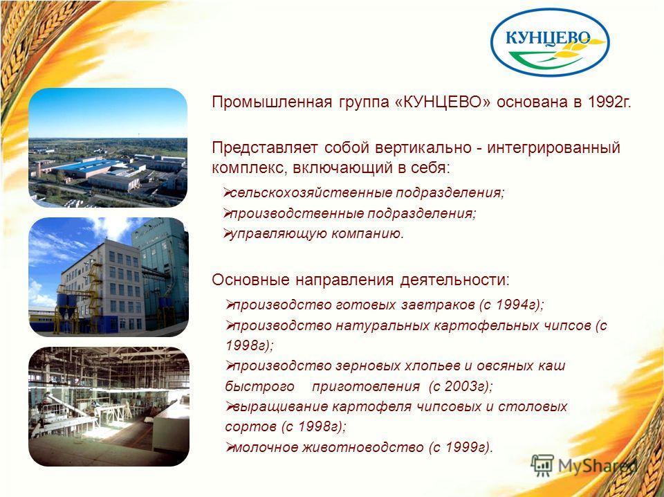Промышленная группа «КУНЦЕВО» основана в 1992г. Представляет собой вертикально - интегрированный комплекс, включающий в себя: сельскохозяйственные подразделения; производственные подразделения; управляющую компанию. Основные направления деятельности: