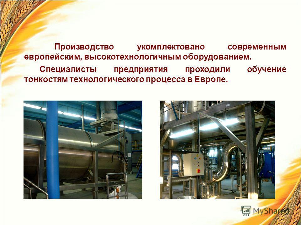Производство укомплектовано современным европейским, высокотехнологичным оборудованием. Специалисты предприятия проходили обучение тонкостям технологического процесса в Европе.