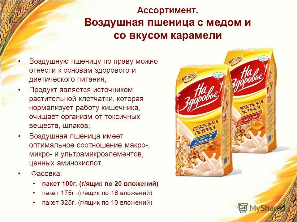 Ассортимент. Воздушная пшеница с медом и со вкусом карамели Воздушную пшеницу по праву можно отнести к основам здорового и диетического питания; Продукт является источником растительной клетчатки, которая нормализует работу кишечника, очищает организ