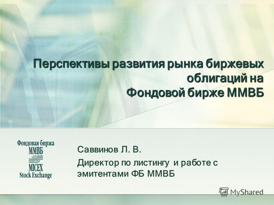 Перспективы развития рынка биржевых облигаций на Фондовой бирже ММВБ Саввинов Л. В. Директор по листингу и работе с эмитентами ФБ ММВБ