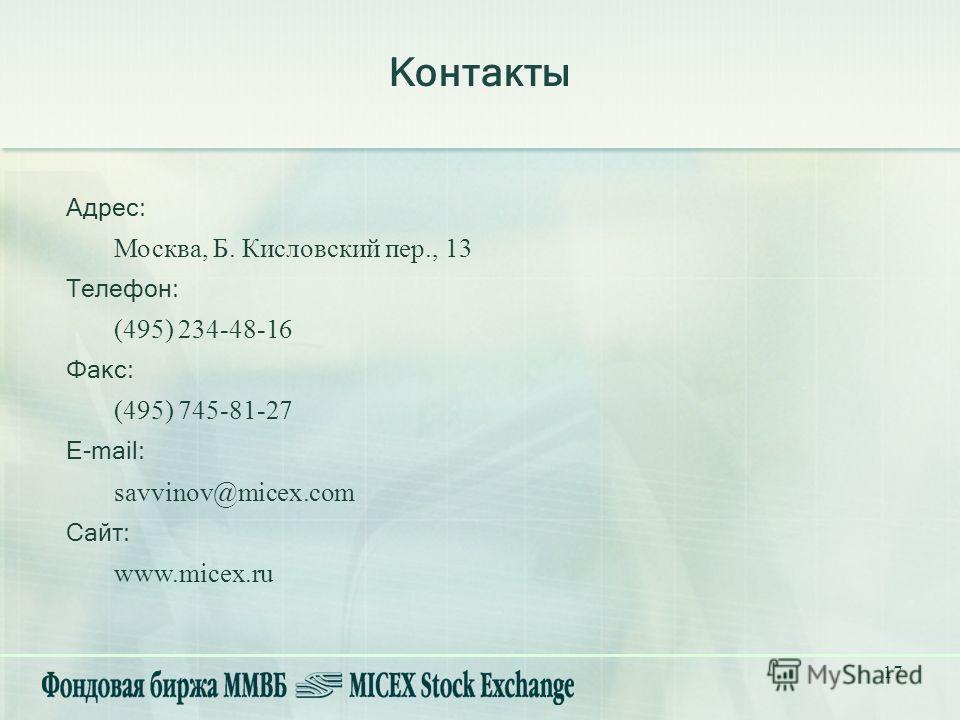 17 Контакты Адрес: Москва, Б. Кисловский пер., 13 Телефон: (495) 234-48-16 Факс: (495) 745-81-27 E-mail: savvinov@micex.com Сайт: www.micex.ru