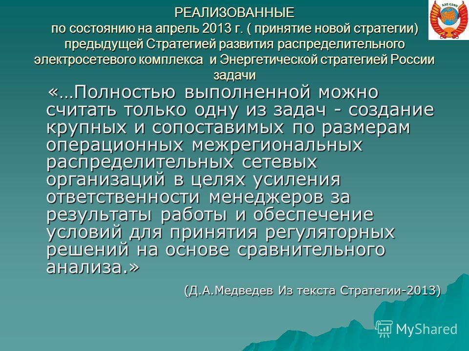 РЕАЛИЗОВАННЫЕ по состоянию на апрель 2013 г. ( принятие новой стратегии) предыдущей Стратегией развития распределительного электросетевого комплекса и Энергетической стратегией России задачи «…Полностью выполненной можно считать только одну из задач