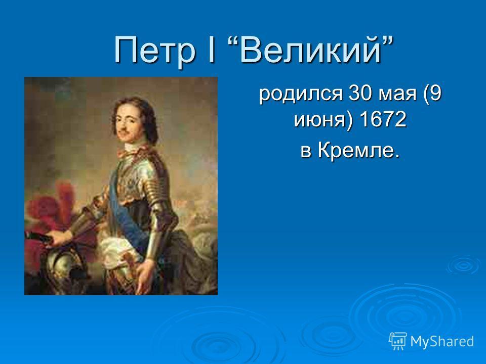 Петр I Великий родился 30 мая (9 июня) 1672 в Кремле.