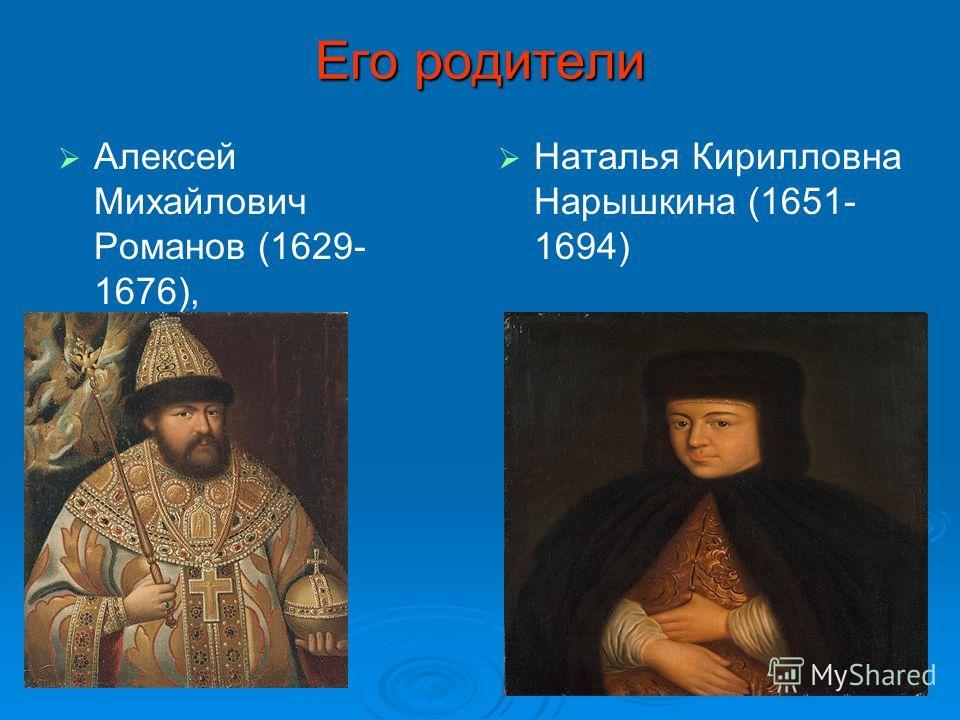 Его родители Алексей Михайлович Романов (1629- 1676), Наталья Кирилловна Нарышкина (1651- 1694)