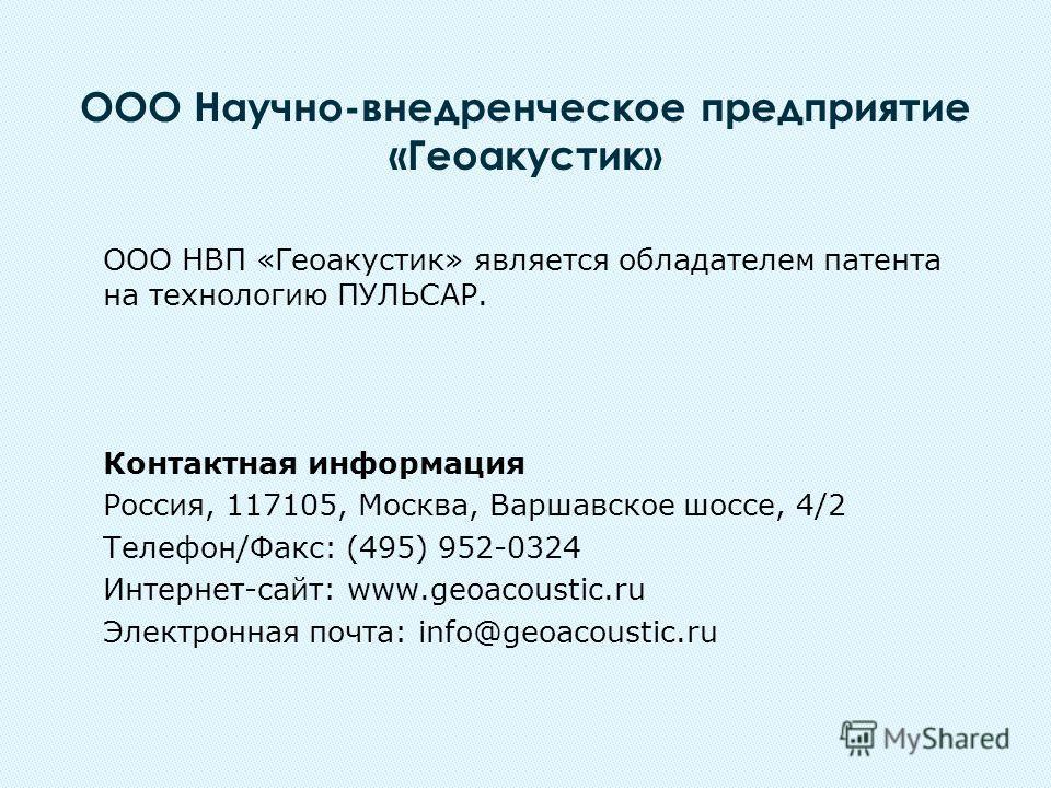 ООО НВП «Геоакустик» является обладателем патента на технологию ПУЛЬСАР. Контактная информация Россия, 117105, Москва, Варшавское шоссе, 4/2 Телефон/Факс: (495) 952-0324 Интернет-сайт: www.geoacoustic.ru Электронная почта: info@geoacoustic.ru ООО Нау