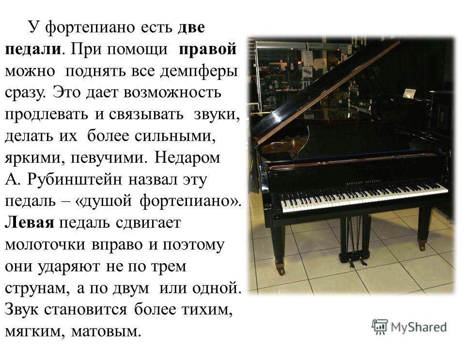 У фортепиано есть две педали. При помощи правой можно поднять все демпферы сразу. Это дает возможность продлевать и связывать звуки, делать их более сильными, яркими, певучими. Недаром А. Рубинштейн назвал эту педаль – «душой фортепиано». Левая педал