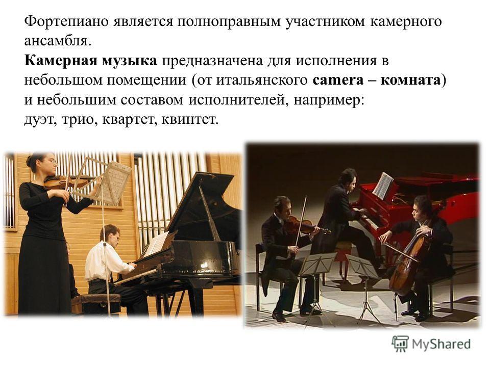 Фортепиано является полноправным участником камерного ансамбля. Камерная музыка предназначена для исполнения в небольшом помещении (от итальянского camera – комната) и небольшим составом исполнителей, например: дуэт, трио, квартет, квинтет.