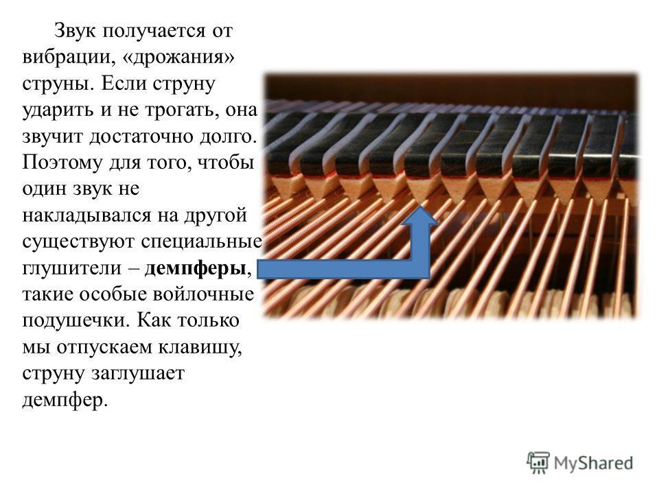 Звук получается от вибрации, «дрожания» струны. Если струну ударить и не трогать, она звучит достаточно долго. Поэтому для того, чтобы один звук не накладывался на другой существуют специальные глушители – демпферы, такие особые войлочные подушечки.