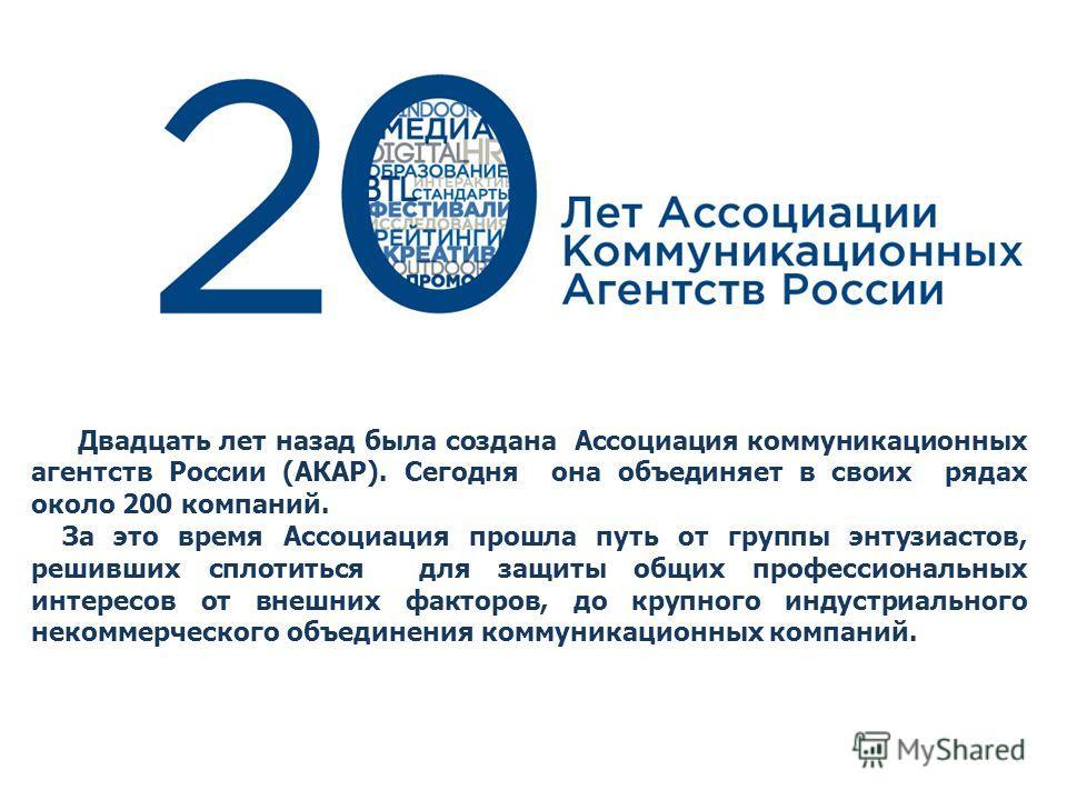 Двадцать лет назад была создана Ассоциация коммуникационных агентств России (АКАР). Сегодня она объединяет в своих рядах около 200 компаний. За это время Ассоциация прошла путь от группы энтузиастов, решивших сплотиться для защиты общих профессиональ