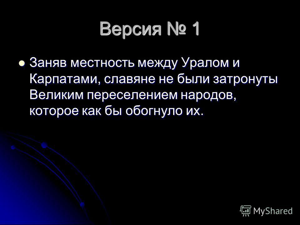 Версия 1 Заняв местность между Уралом и Карпатами, славяне не были затронуты Великим переселением народов, которое как бы обогнуло их. Заняв местность между Уралом и Карпатами, славяне не были затронуты Великим переселением народов, которое как бы об