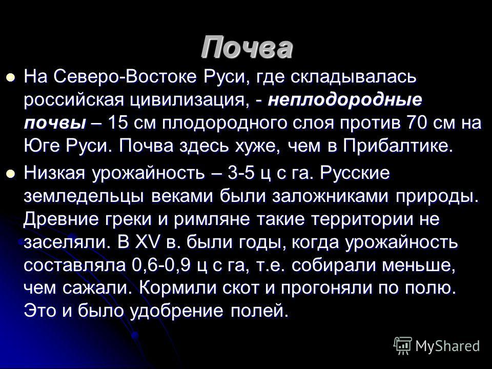 Почва На Северо-Востоке Руси, где складывалась российская цивилизация, - неплодородные почвы – 15 см плодородного слоя против 70 см на Юге Руси. Почва здесь хуже, чем в Прибалтике. На Северо-Востоке Руси, где складывалась российская цивилизация, - не