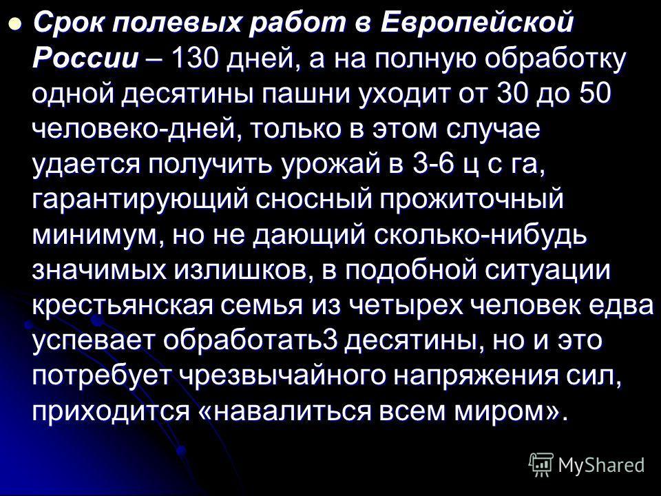 Срок полевых работ в Европейской России – 130 дней, а на полную обработку одной десятины пашни уходит от 30 до 50 человеко-дней, только в этом случае удается получить урожай в 3-6 ц с га, гарантирующий сносный прожиточный минимум, но не дающий скольк