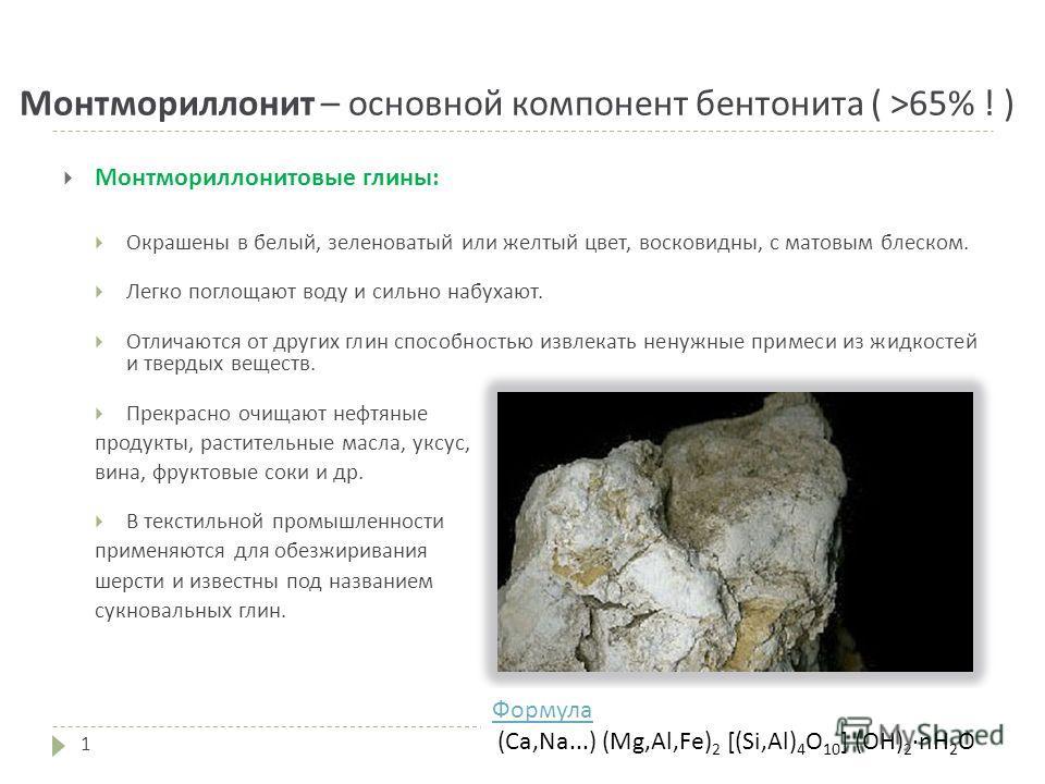 Монтмориллонит – основной компонент бентонита ( >65% ! ) Монтмориллонитовые глины: Окрашены в белый, зеленоватый или желтый цвет, восковидны, с матовым блеском. Легко поглощают воду и сильно набухают. Отличаются от других глин способностью извлекать